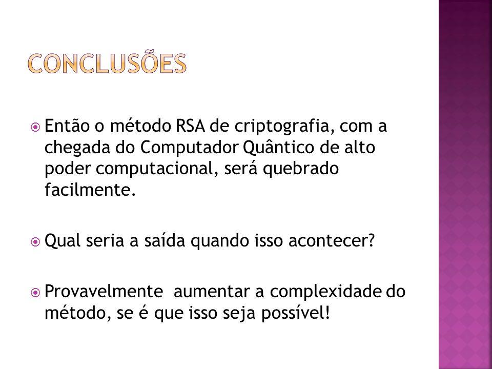  Então o método RSA de criptografia, com a chegada do Computador Quântico de alto poder computacional, será quebrado facilmente.