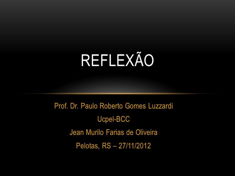 Prof. Dr. Paulo Roberto Gomes Luzzardi Ucpel-BCC Jean Murilo Farias de Oliveira Pelotas, RS – 27/11/2012 REFLEXÃO