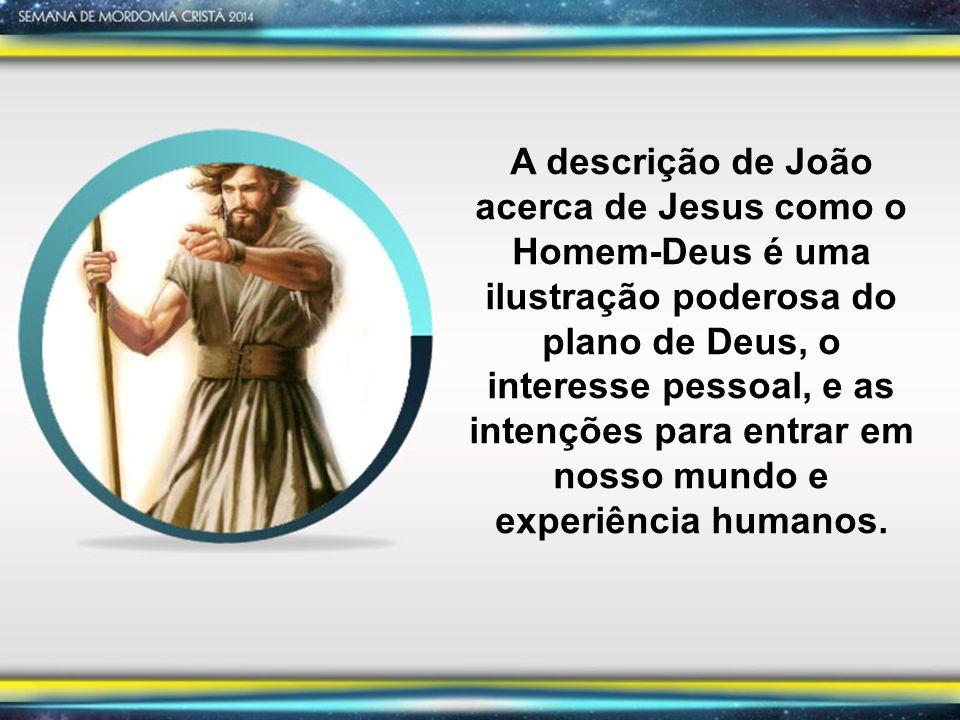 A descrição de João acerca de Jesus como o Homem-Deus é uma ilustração poderosa do plano de Deus, o interesse pessoal, e as intenções para entrar em nosso mundo e experiência humanos.