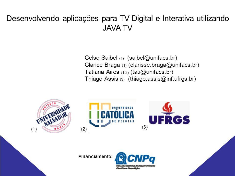 Desenvolvendo aplicações para TV Digital e Interativa utilizando JAVA TV Financiamento: Celso Saibel (1) (saibel@unifacs.br) Clarice Braga (1) (clarisse.braga@unifacs.br) Tatiana Aires (1,2) (tati@unifacs.br) Thiago Assis (3) (thiago.assis@inf.ufrgs.br) (1)(2) (3)