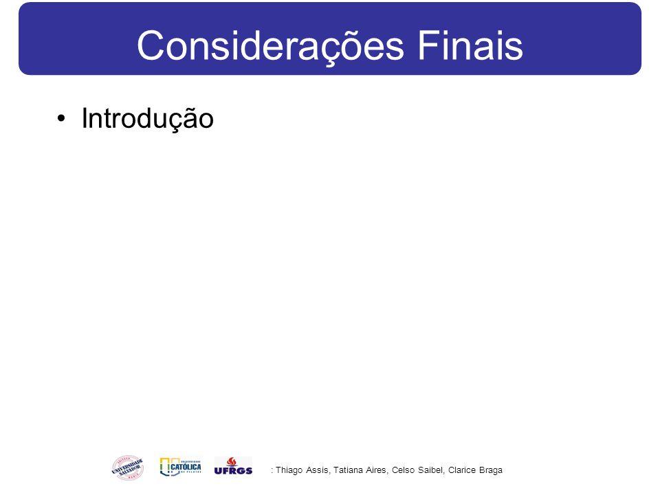 Considerações Finais Introdução : Thiago Assis, Tatiana Aires, Celso Saibel, Clarice Braga