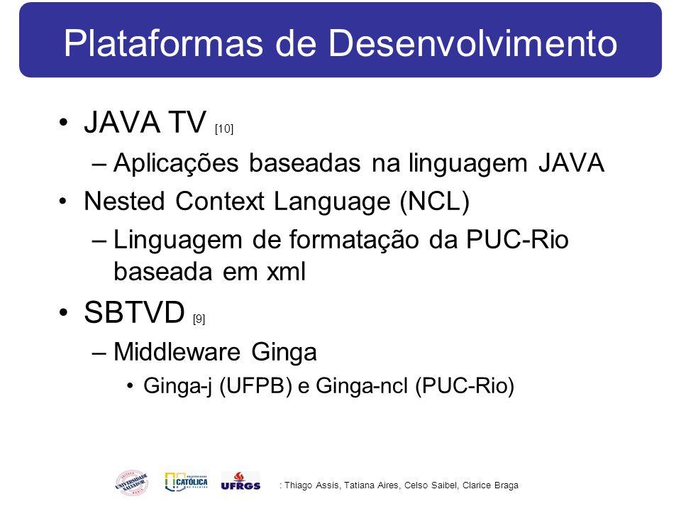 Plataformas de Desenvolvimento JAVA TV [10] –Aplicações baseadas na linguagem JAVA Nested Context Language (NCL) –Linguagem de formatação da PUC-Rio baseada em xml SBTVD [9] –Middleware Ginga Ginga-j (UFPB) e Ginga-ncl (PUC-Rio) : Thiago Assis, Tatiana Aires, Celso Saibel, Clarice Braga