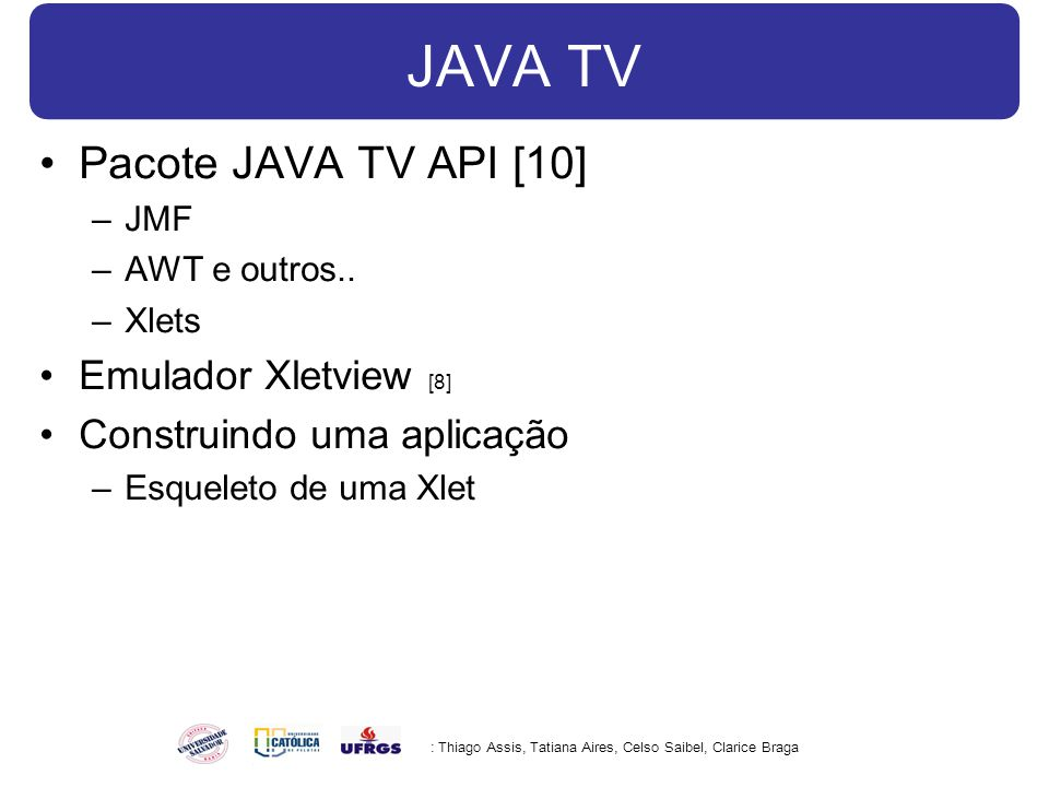 JAVA TV Pacote JAVA TV API [10] –JMF –AWT e outros.. –Xlets Emulador Xletview [8] Construindo uma aplicação –Esqueleto de uma Xlet : Thiago Assis, Tat