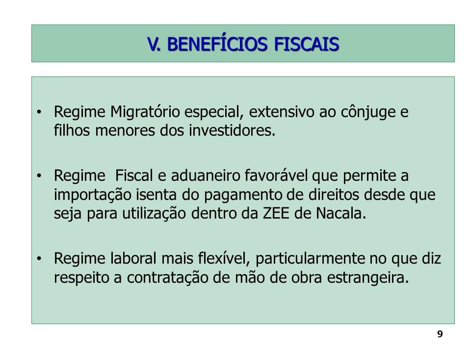 9 V. BENEFÍCIOS FISCAIS Regime Migratório especial, extensivo ao cônjuge e filhos menores dos investidores. Regime Fiscal e aduaneiro favorável que pe