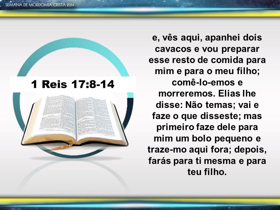 1 Reis 17:8-14 Porque assim diz o SENHOR, Deus de Israel: A farinha da tua panela não se acabará, e o azeite da tua botija não faltará, até ao dia em que o SENHOR fizer chover sobre a terra.