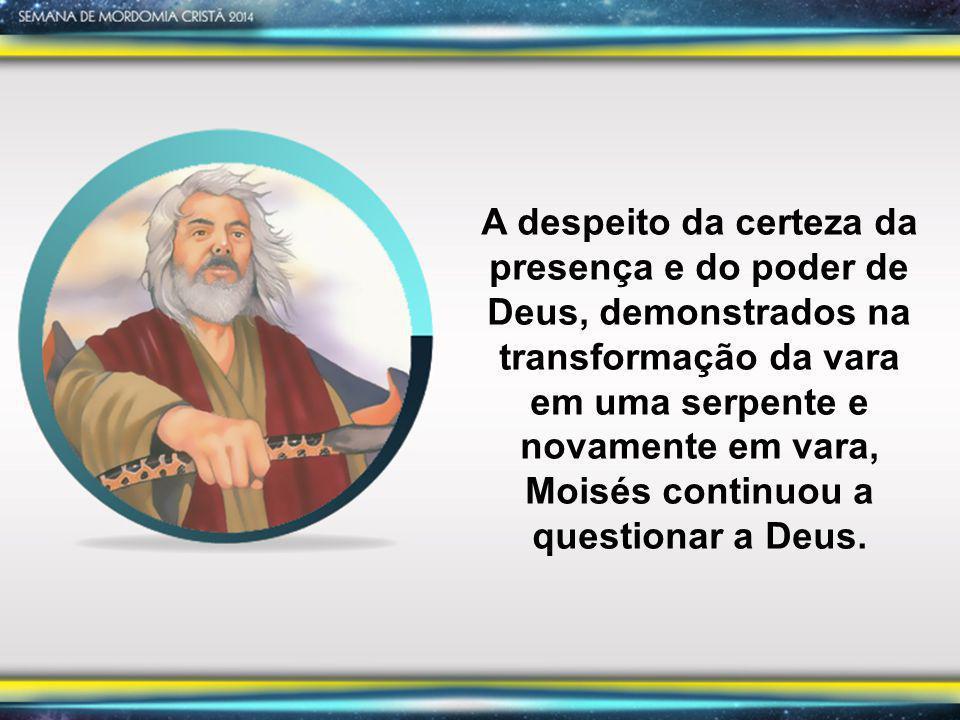 A despeito da certeza da presença e do poder de Deus, demonstrados na transformação da vara em uma serpente e novamente em vara, Moisés continuou a qu