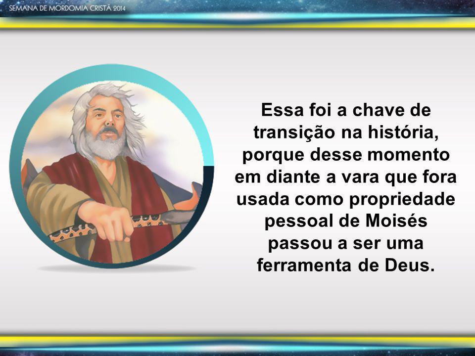 Essa foi a chave de transição na história, porque desse momento em diante a vara que fora usada como propriedade pessoal de Moisés passou a ser uma fe