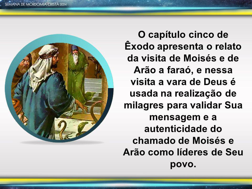 O capítulo cinco de Êxodo apresenta o relato da visita de Moisés e de Arão a faraó, e nessa visita a vara de Deus é usada na realização de milagres pa
