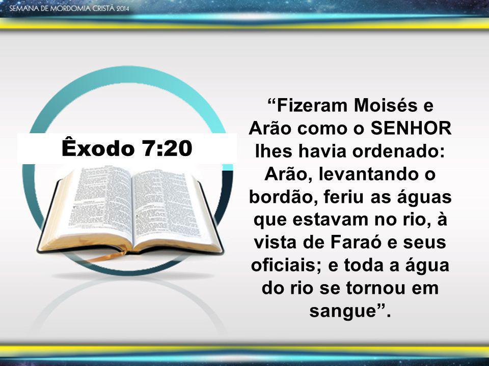 """Êxodo 7:20 """"Fizeram Moisés e Arão como o SENHOR lhes havia ordenado: Arão, levantando o bordão, feriu as águas que estavam no rio, à vista de Faraó e"""