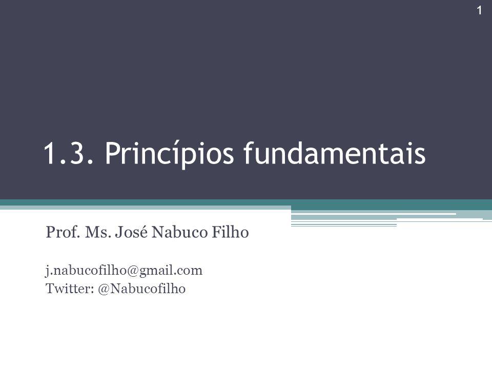 1.3. Princípios fundamentais Prof. Ms. José Nabuco Filho j.nabucofilho@gmail.com Twitter: @Nabucofilho 1