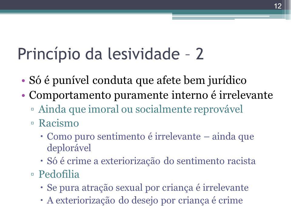 Princípio da lesividade – 2 Só é punível conduta que afete bem jurídico Comportamento puramente interno é irrelevante ▫Ainda que imoral ou socialmente
