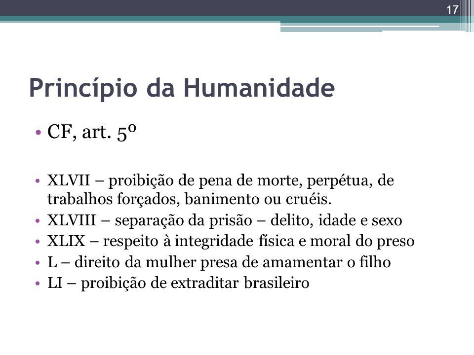 Princípio da Humanidade CF, art. 5º XLVII – proibição de pena de morte, perpétua, de trabalhos forçados, banimento ou cruéis. XLVIII – separação da pr