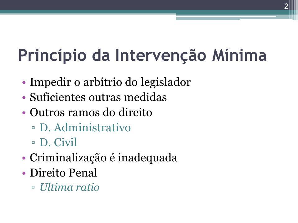 Princípio da Intervenção Mínima Impedir o arbítrio do legislador Suficientes outras medidas Outros ramos do direito ▫D. Administrativo ▫D. Civil Crimi