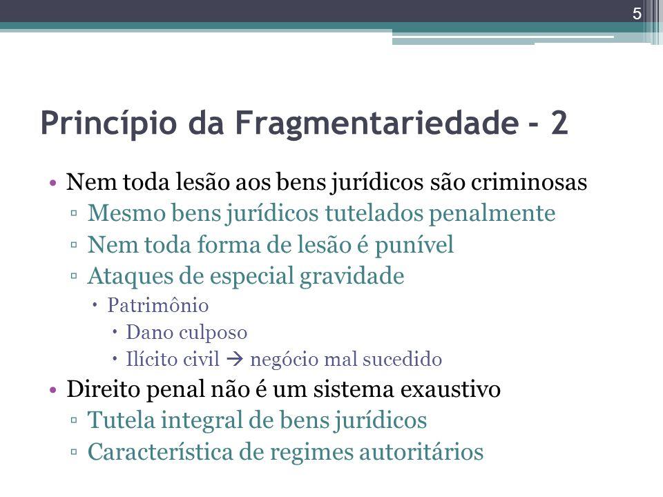 Princípio da Fragmentariedade - 2 Nem toda lesão aos bens jurídicos são criminosas ▫Mesmo bens jurídicos tutelados penalmente ▫Nem toda forma de lesão
