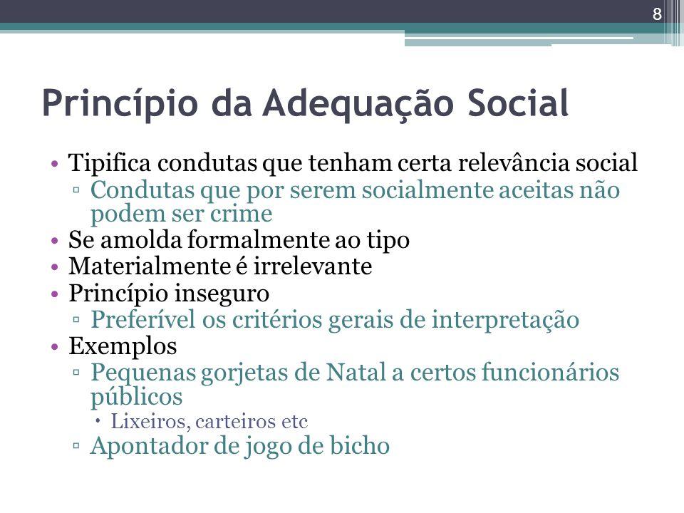 Princípio da Adequação Social Tipifica condutas que tenham certa relevância social ▫Condutas que por serem socialmente aceitas não podem ser crime Se