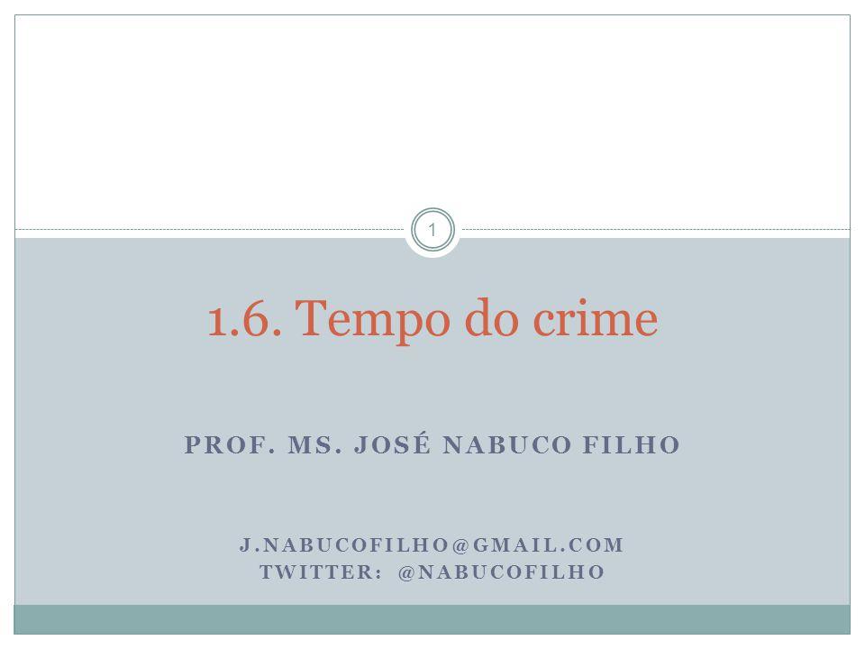 PROF. MS. JOSÉ NABUCO FILHO J.NABUCOFILHO@GMAIL.COM TWITTER: @NABUCOFILHO 1 1.6. Tempo do crime