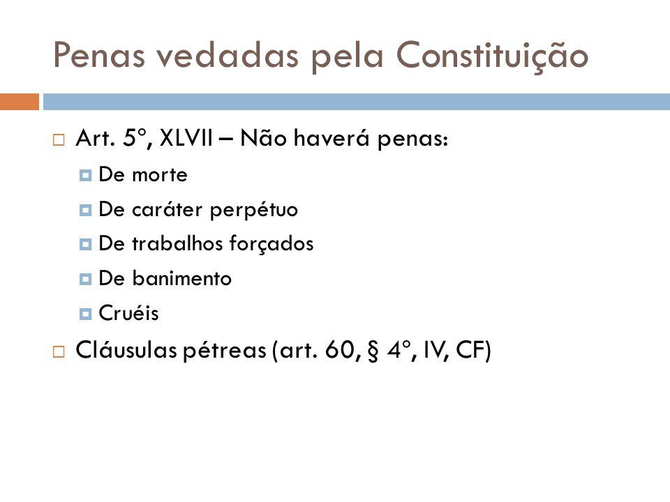 Penas vedadas pela Constituição  Art. 5º, XLVII – Não haverá penas:  De morte  De caráter perpétuo  De trabalhos forçados  De banimento  Cruéis