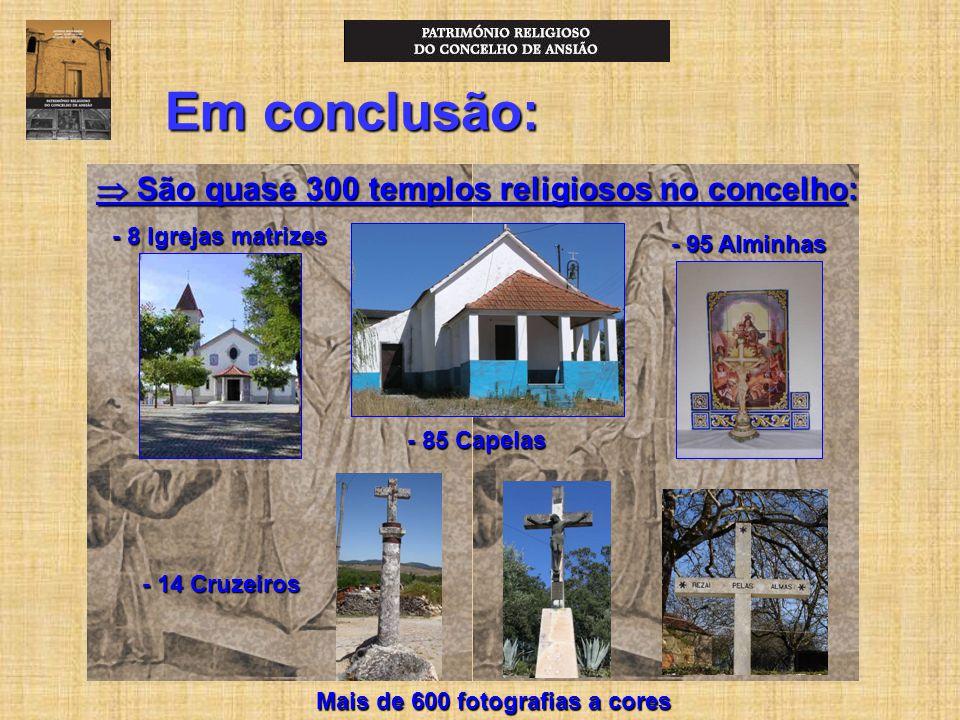 Em conclusão:  São quase 300 templos religiosos no concelho: - 8 Igrejas matrizes - 85 Capelas - 95 Alminhas - 14 Cruzeiros Mais de 600 fotografias a cores