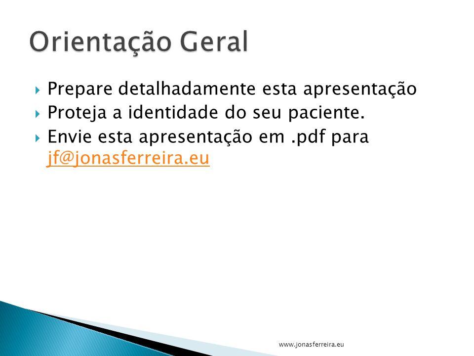  Prepare detalhadamente esta apresentação  Proteja a identidade do seu paciente.  Envie esta apresentação em.pdf para jf@jonasferreira.eu jf@jonasf
