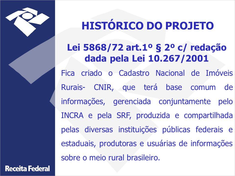 Lei 5868/72 art.1º § 2º c/ redação dada pela Lei 10.267/2001 Fica criado o Cadastro Nacional de Imóveis Rurais- CNIR, que terá base comum de informações, gerenciada conjuntamente pelo INCRA e pela SRF, produzida e compartilhada pelas diversas instituições públicas federais e estaduais, produtoras e usuárias de informações sobre o meio rural brasileiro.