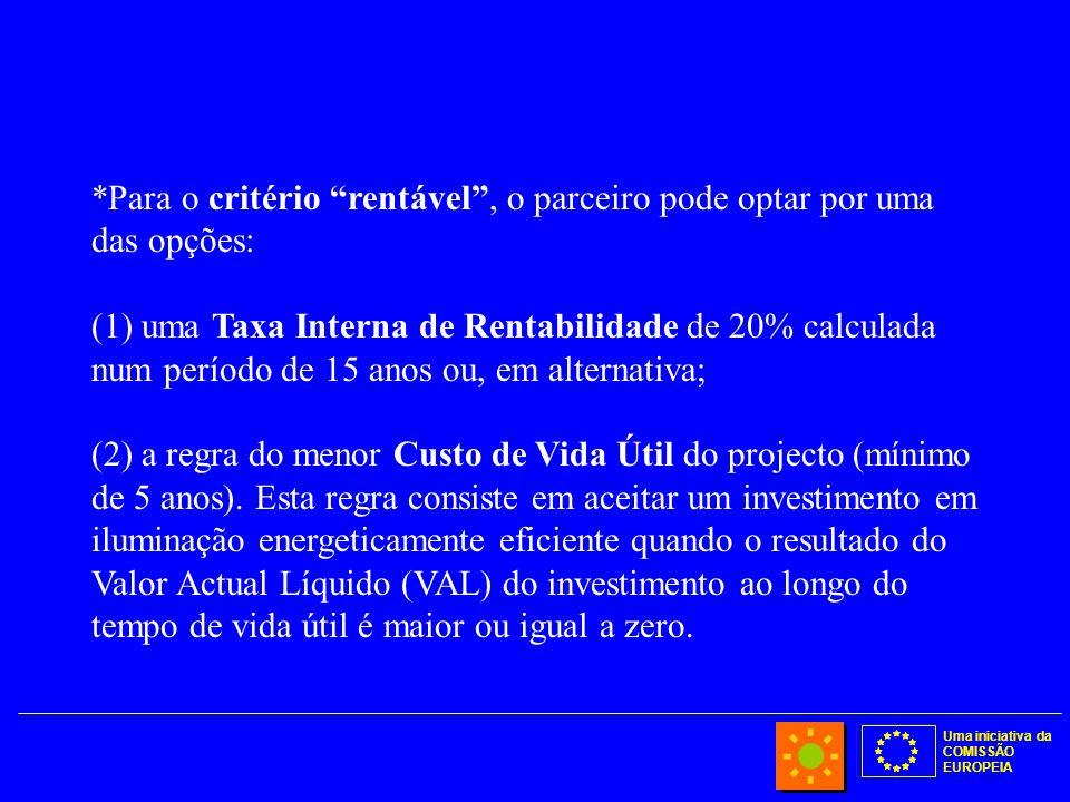 Uma iniciativa da COMISSÃO EUROPEIA *Para o critério rentável , o parceiro pode optar por uma das opções: (1) uma Taxa Interna de Rentabilidade de 20% calculada num período de 15 anos ou, em alternativa; (2) a regra do menor Custo de Vida Útil do projecto (mínimo de 5 anos).