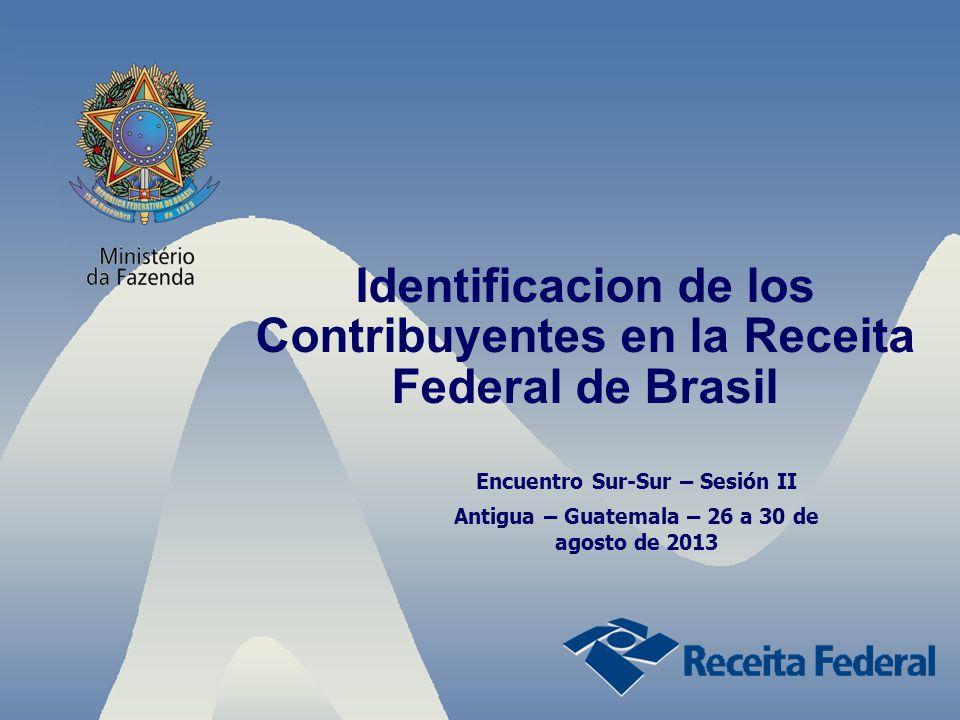 Identificacion de los Contribuyentes en la Receita Federal de Brasil Encuentro Sur-Sur – Sesión II Antigua – Guatemala – 26 a 30 de agosto de 2013