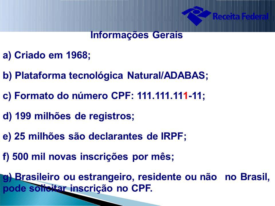 Informações Gerais a) Criado em 1968; b) Plataforma tecnológica Natural/ADABAS; c) Formato do número CPF: 111.111.111-11; d) 199 milhões de registros; e) 25 milhões são declarantes de IRPF; f) 500 mil novas inscrições por mês; g) Brasileiro ou estrangeiro, residente ou não pode solicitar inscrição no CPF.