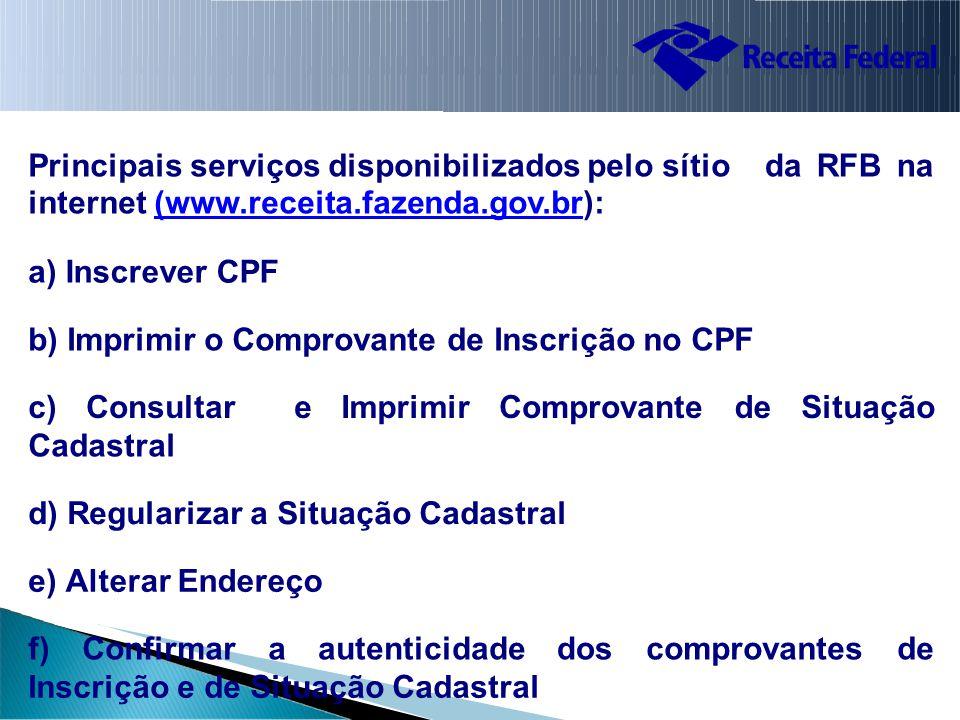 Principais serviços disponibilizados pelo sítio internet (www.receita.fazenda.gov.br):(www.receita.fazenda.gov.br dadaRFBRFBnana a)a)Inscrever CPF b)b)Imprimir o Comprovante de Inscrição no CPF c)c)Consultar e ImprimirComprovantededeSituação Cadastral d)d)Regularizar a Situação Cadastral e)e)Alterar Endereço f) Confirmar aautenticidadedoscomprovantesdede Inscrição e de Situação Cadastral