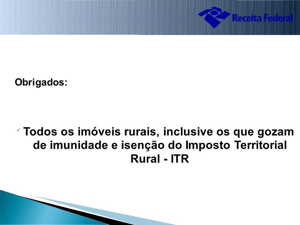 Obrigados: Todos os imóveis rurais, inclusive os que gozam de imunidade e isenção do Imposto Territorial Rural - ITR