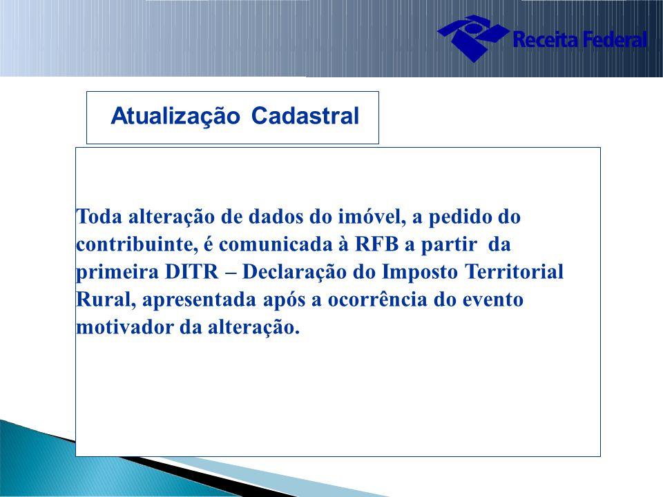 Toda alteração de dados do imóvel, a pedido do contribuinte, é comunicada à RFB a partir da primeira DITR – Declaração do Imposto Territorial Rural, apresentada após a ocorrência do evento motivador da alteração.