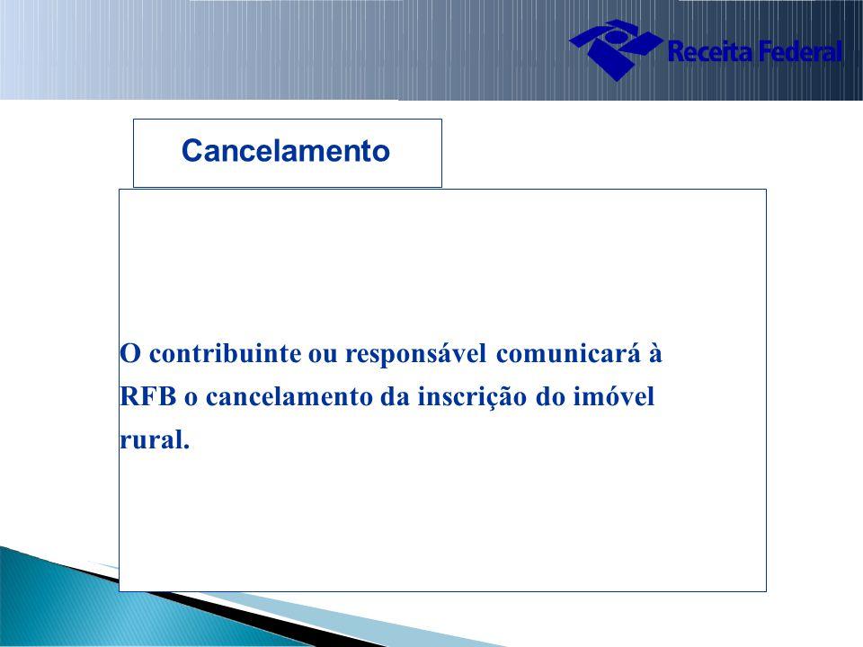 Cancelamento O contribuinte ou responsável comunicará à RFB o cancelamento da inscrição do imóvel rural.