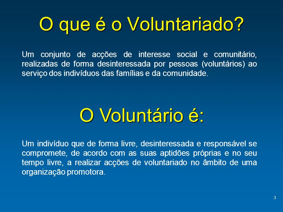 O que é o Voluntariado? 3 Um conjunto de acções de interesse social e comunitário, realizadas de forma desinteressada por pessoas (voluntários) ao ser