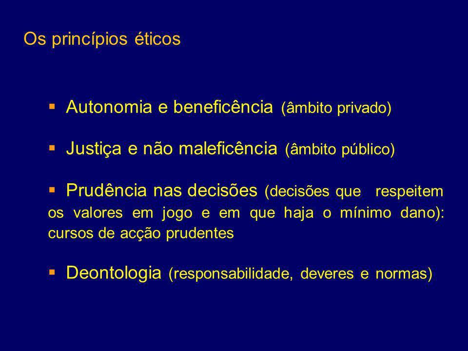 Os princípios éticos  Autonomia e beneficência (âmbito privado)  Justiça e não maleficência (âmbito público)  Prudência nas decisões (decisões que respeitem os valores em jogo e em que haja o mínimo dano): cursos de acção prudentes  Deontologia (responsabilidade, deveres e normas)
