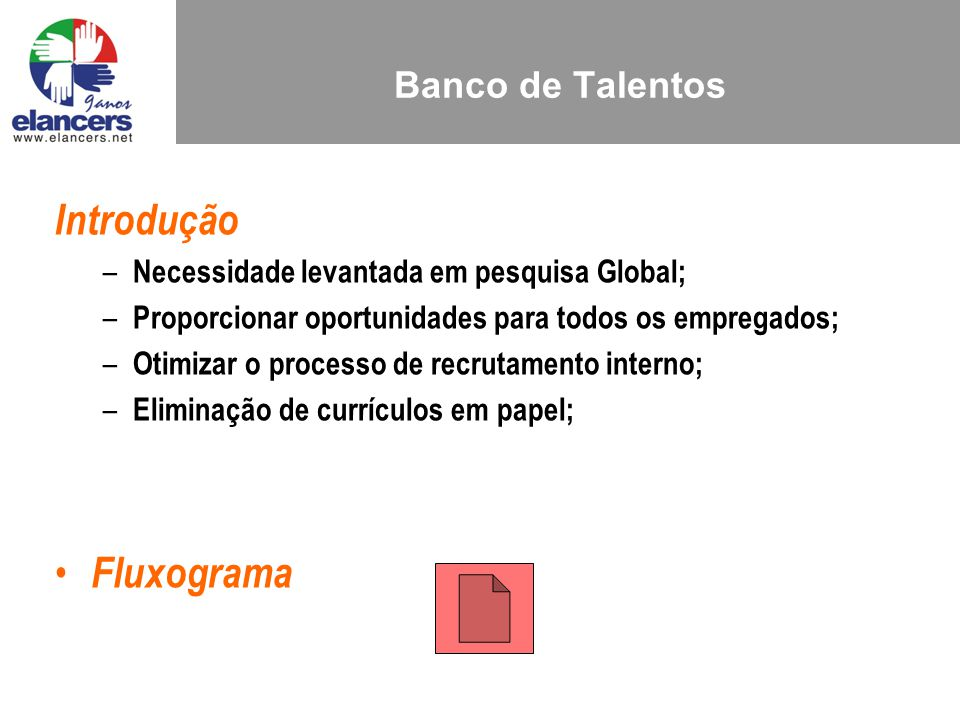 Banco de Talentos Introdução – Necessidade levantada em pesquisa Global; – Proporcionar oportunidades para todos os empregados; – Otimizar o processo de recrutamento interno; – Eliminação de currículos em papel; Fluxograma