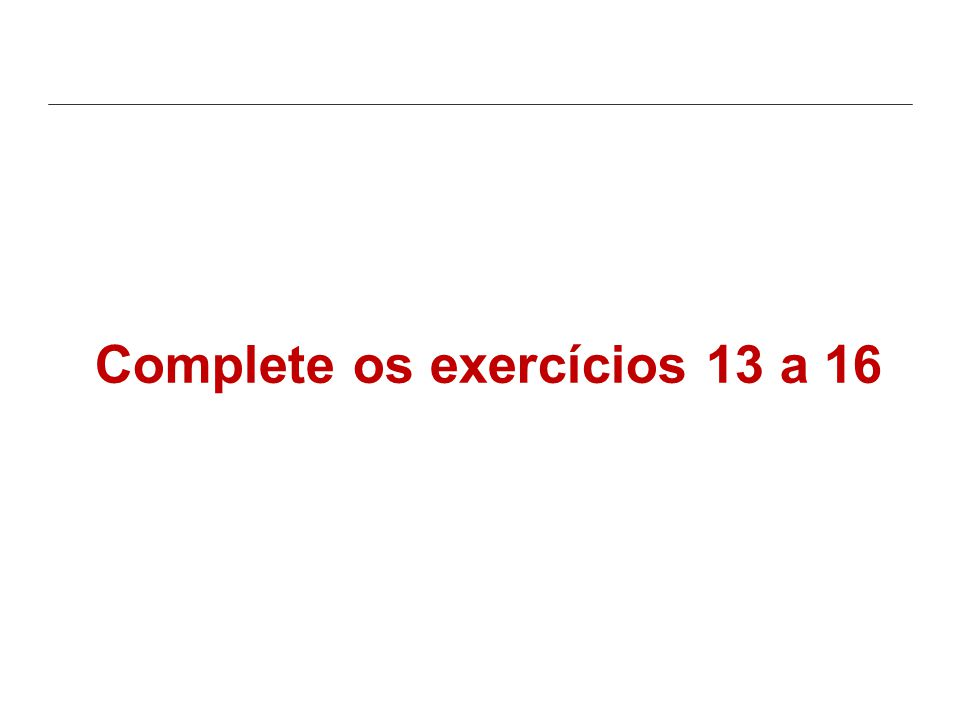 Complete os exercícios 13 a 16