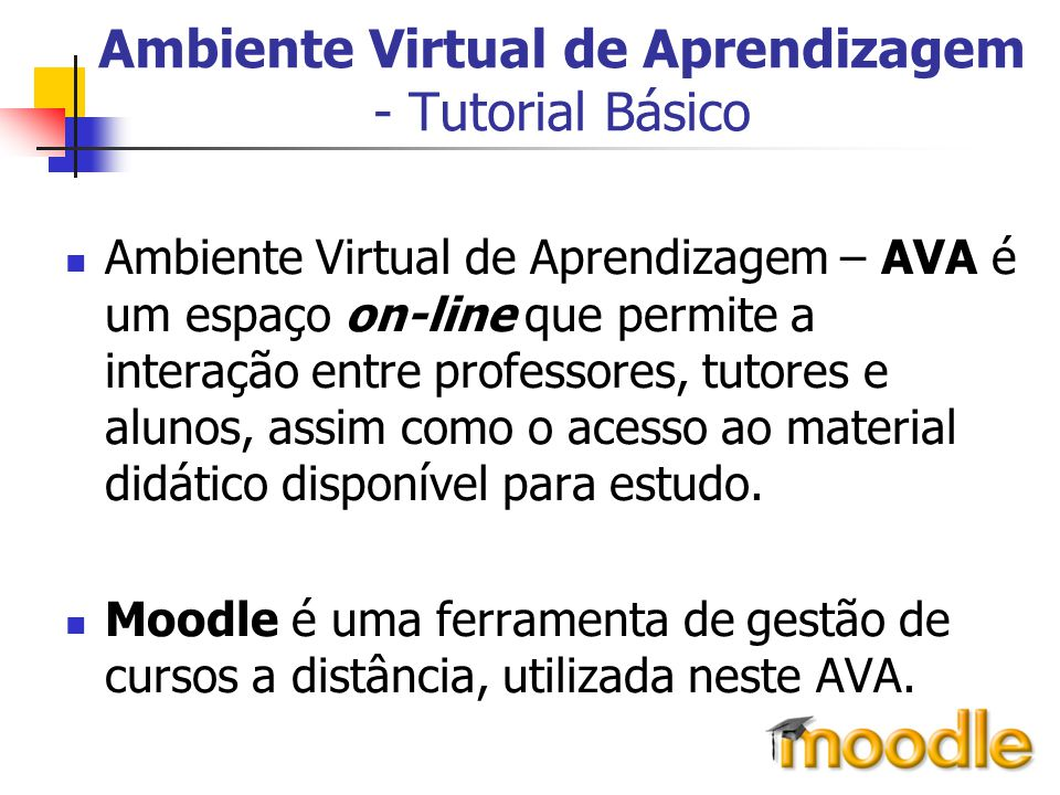 Ambiente Virtual de Aprendizagem - Tutorial Básico Ambiente Virtual de Aprendizagem – AVA é um espaço on-line que permite a interação entre professore