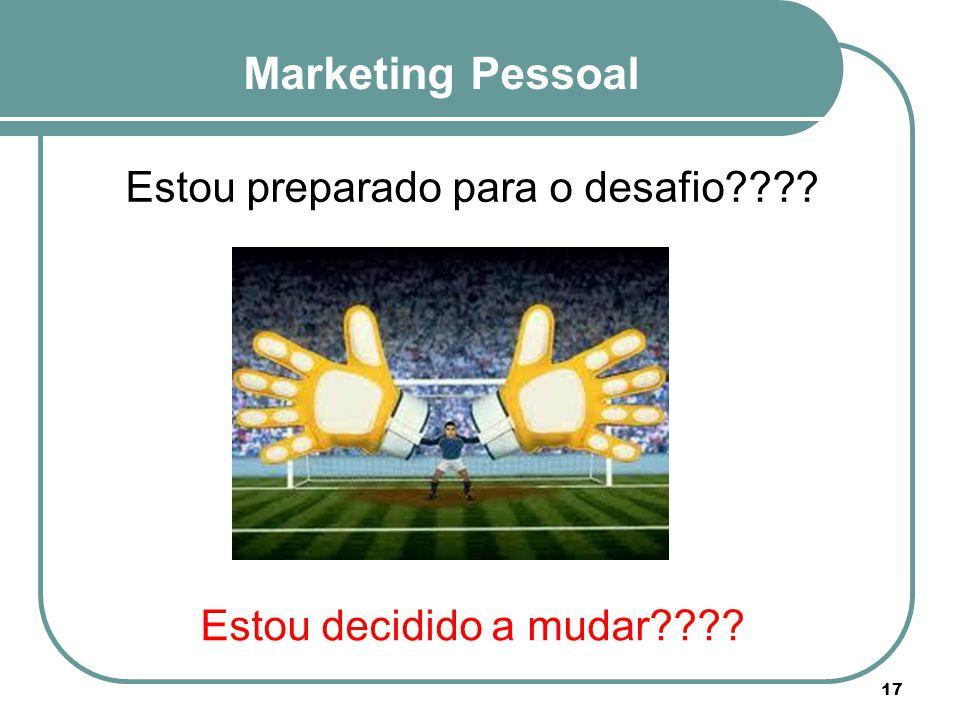 Marketing Pessoal Estou preparado para o desafio???? Estou decidido a mudar???? 17