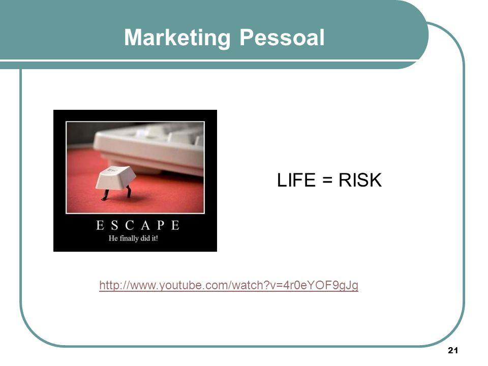 Marketing Pessoal http://www.youtube.com/watch?v=4r0eYOF9gJg LIFE = RISK 21
