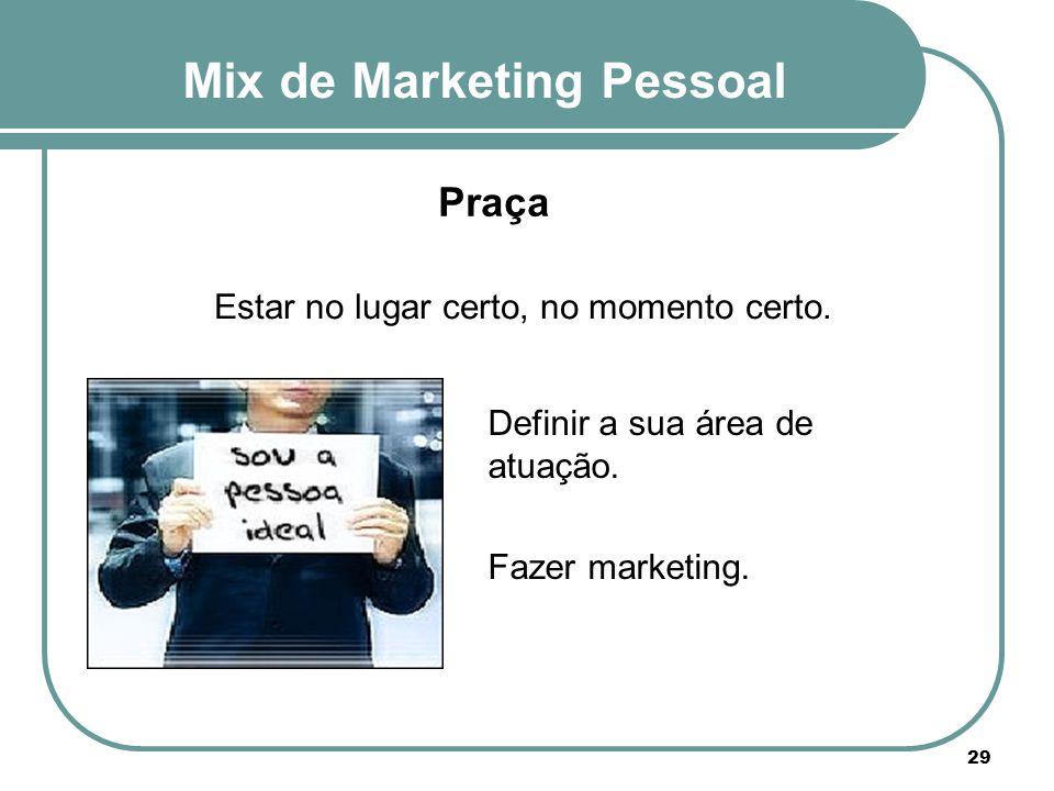 Mix de Marketing Pessoal 29 Praça Estar no lugar certo, no momento certo. Definir a sua área de atuação. Fazer marketing.