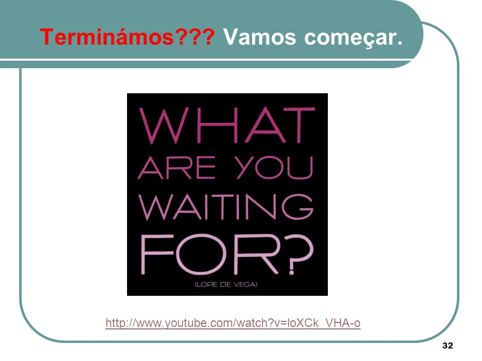 32 Terminámos??? Vamos começar. http://www.youtube.com/watch?v=loXCk_VHA-o