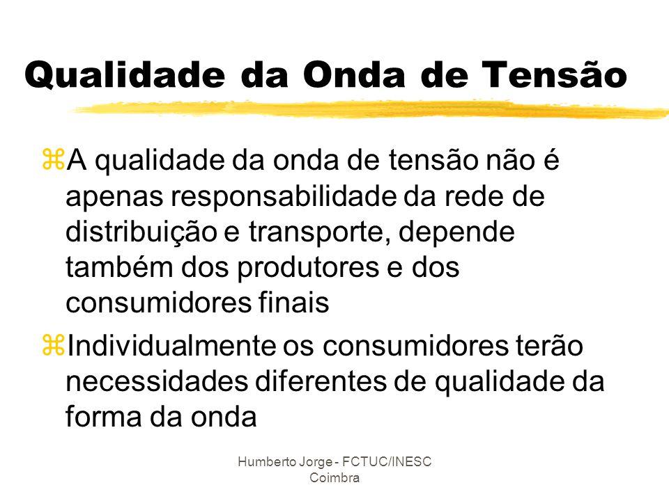 Humberto Jorge - FCTUC/INESC Coimbra Qualidade da Onda de Tensão zA qualidade da onda de tensão não é apenas responsabilidade da rede de distribuição