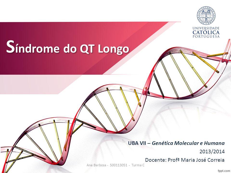 S índrome do QT Longo UBA VII – Genética Molecular e Humana 2013/2014 Docente: Profª Maria José Correia Ana Barbosa - 500113051 - Turma C