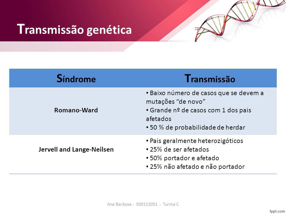 T ransmissão genética S índrome T ransmissão Romano-Ward Baixo número de casos que se devem a mutações de novo Grande nº de casos com 1 dos pais afetados 50 % de probabilidade de herdar Jervell and Lange-Neilsen Pais geralmente heterozigóticos 25% de ser afetados 50% portador e afetado 25% não afetado e não portador Ana Barbosa - 500113051 - Turma C