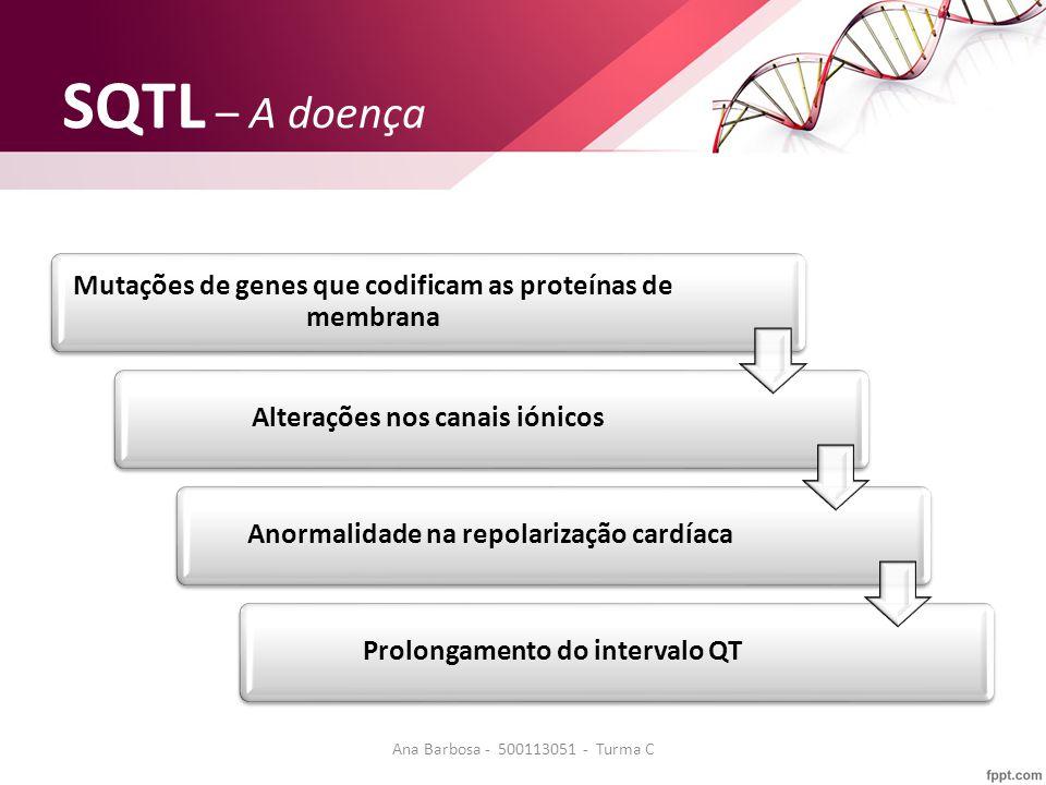 SQTL – A doença Mutações de genes que codificam as proteínas de membrana Alterações nos canais iónicosAnormalidade na repolarização cardíacaProlongamento do intervalo QT Ana Barbosa - 500113051 - Turma C