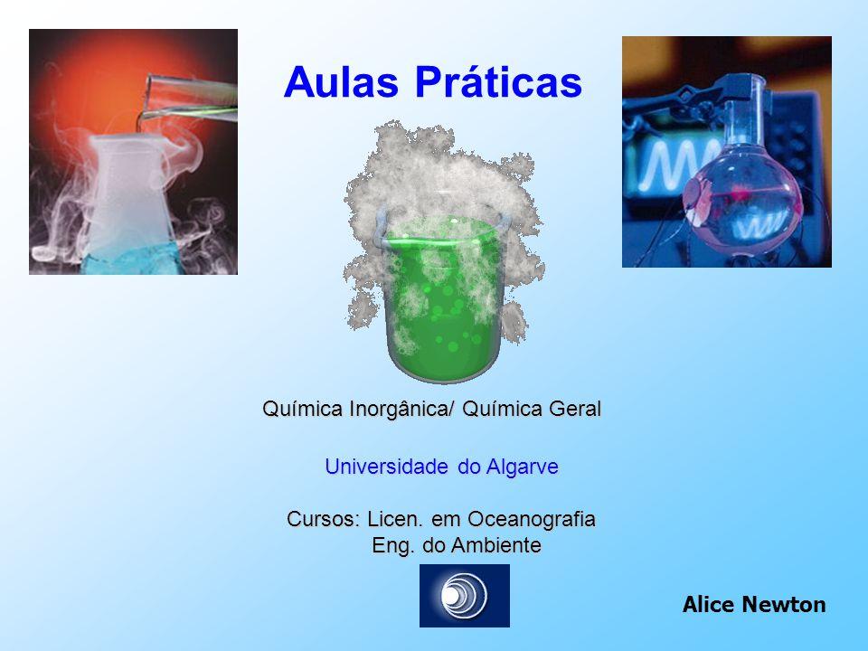 Aulas Práticas Química Inorgânica/ Química Geral Universidade do Algarve Cursos: Licen. em Oceanografia Eng. do Ambiente Eng. do Ambiente Alice Newton