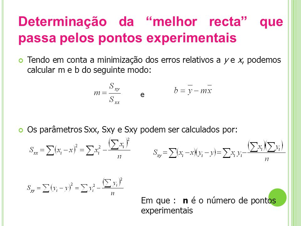Determinação da melhor recta que passa pelos pontos experimentais Tendo em conta a minimização dos erros relativos a y e x, podemos calcular m e b do seguinte modo: e Os parâmetros Sxx, Sxy e Sxy podem ser calculados por: Em que : n é o número de pontos experimentais