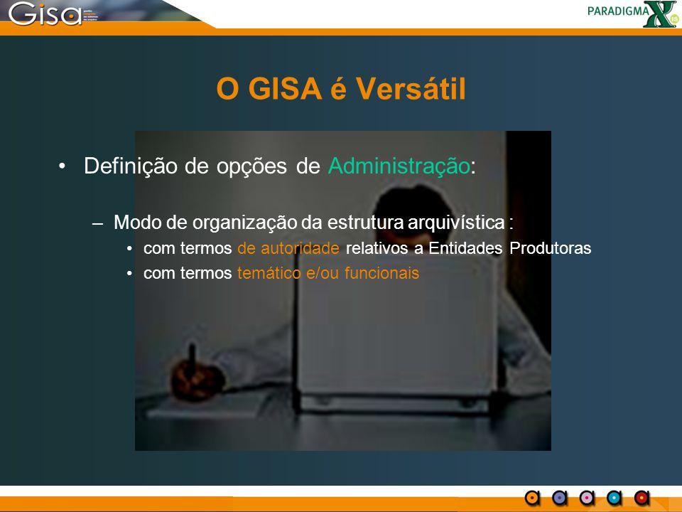 O GISA é Versátil Definição de opções de Administração: –Modo de organização da estrutura arquivística : com termos de autoridade relativos a Entidade