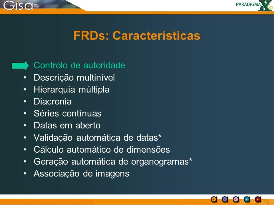 FRDs: Características Controlo de autoridade Descrição multinível Hierarquia múltipla Diacronia Séries contínuas Datas em aberto Validação automática