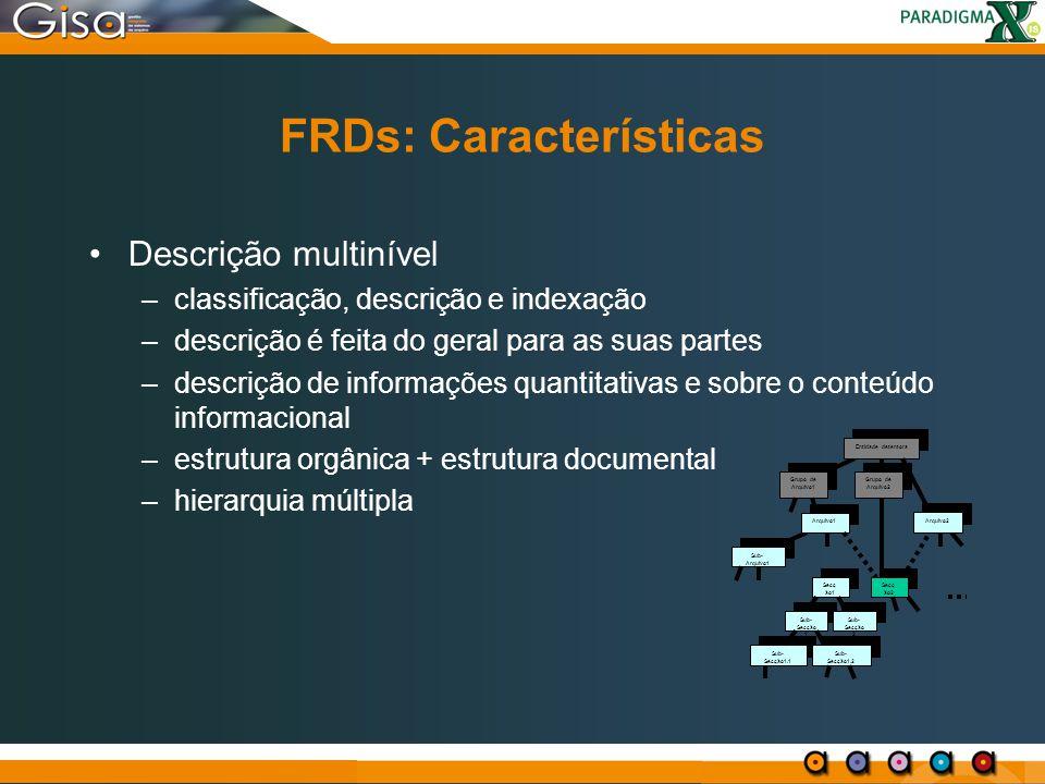 FRDs: Características Descrição multinível –classificação, descrição e indexação –descrição é feita do geral para as suas partes –descrição de informa