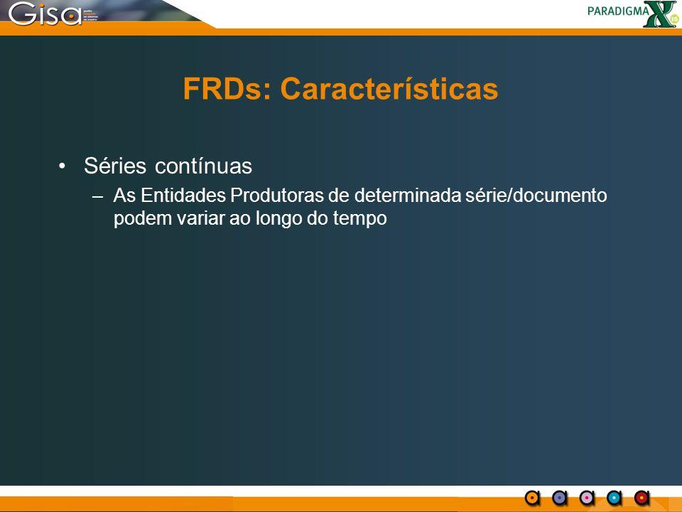 FRDs: Características Séries contínuas –As Entidades Produtoras de determinada série/documento podem variar ao longo do tempo